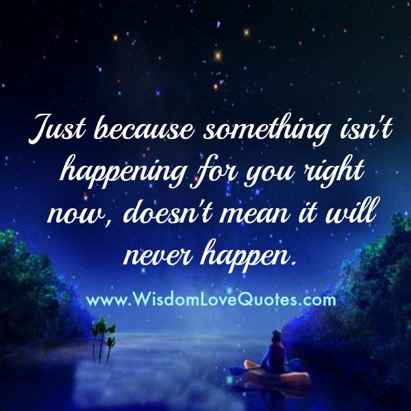 Just because something isn't happening for you right now
