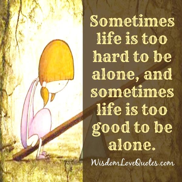 Sometimes life is too hard to be alone