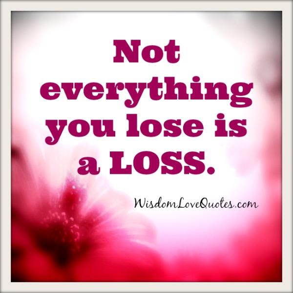 Not everything you lose is a loss – Wisdom Love Quotes