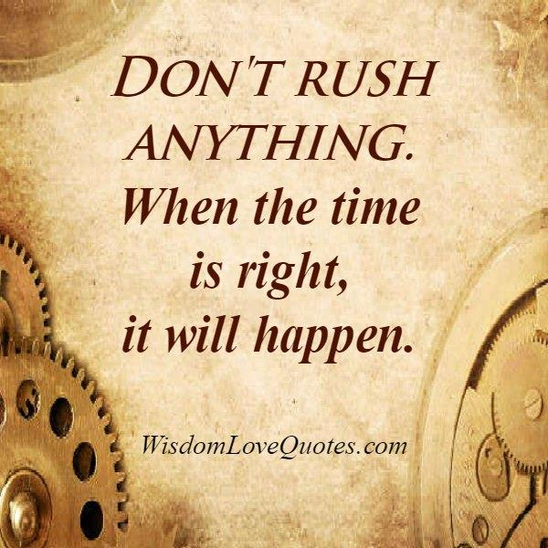 Don't rush over anything