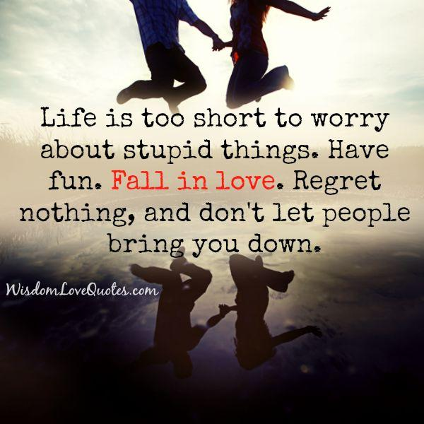 Life is too short to worry about stupid things