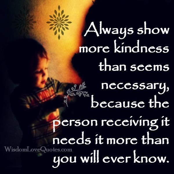 Always show more kindness than seems necessary
