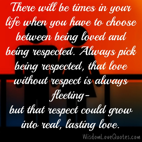 What you will choose between being loved & being respected