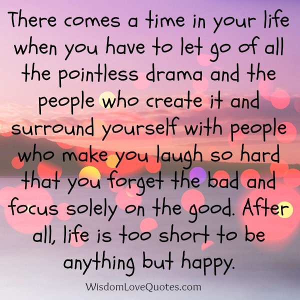 Life Is Too Short To Be Anything But Happy Quotes: When You Let Go Of All The Pointless Drama