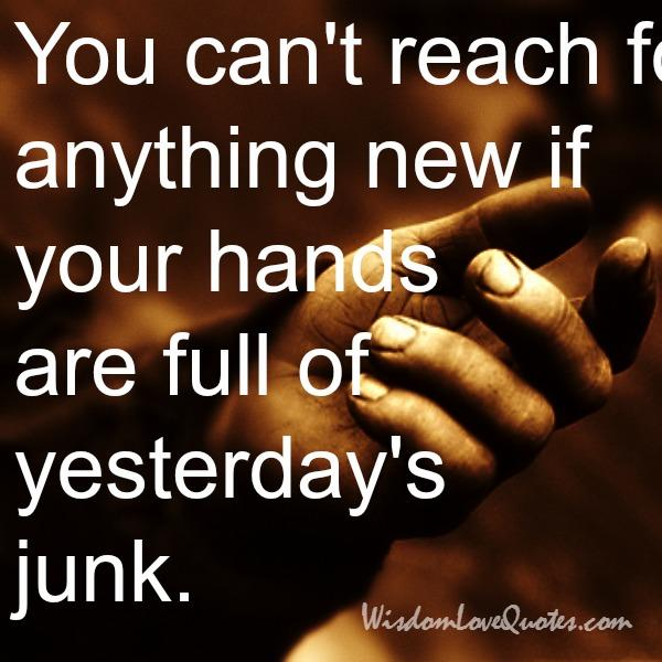If your hands are full of yesterday's junk