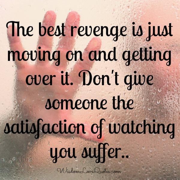 The best revenge is just moving on & getting over it