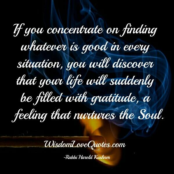 If you concentrate on finding whatever is good in every situation