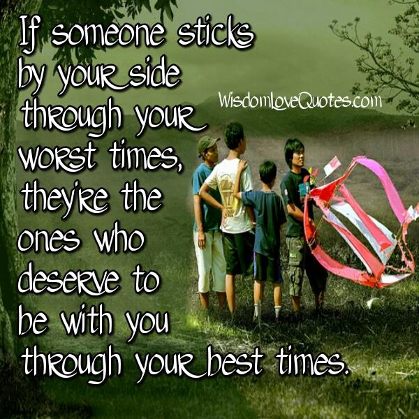 Those you sticks by your side through your worst times