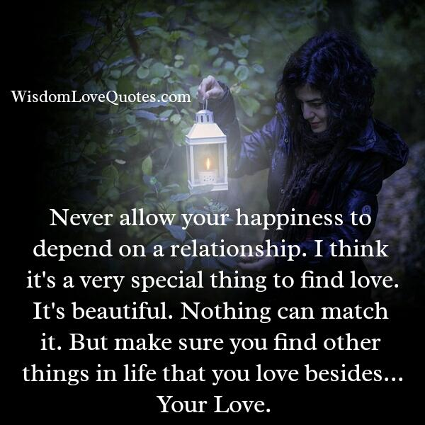 Never allow your happiness to depend on a relationships