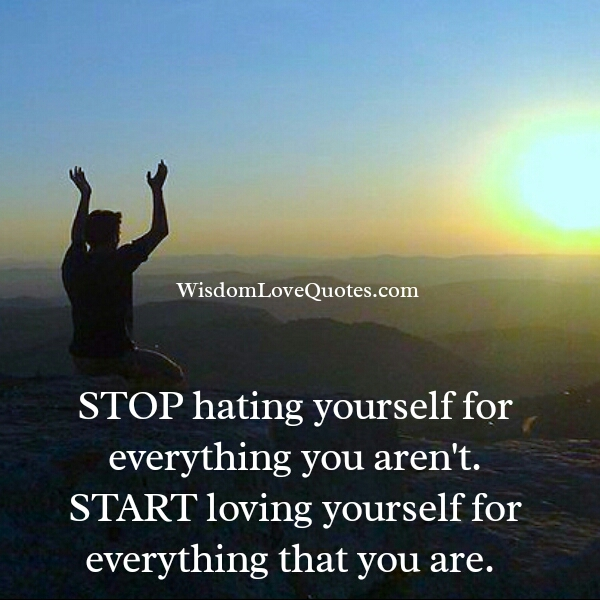 Stop hating yourself for everything you aren't