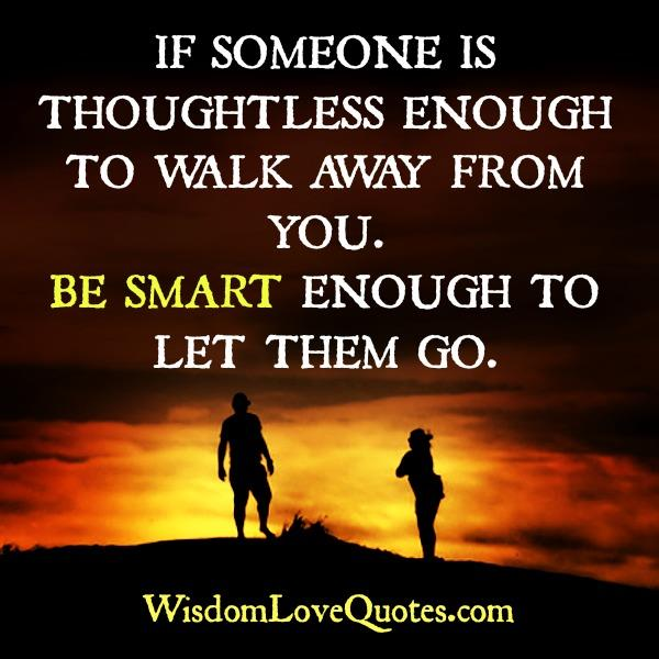 If someone is thoughtless enough to walk away from you