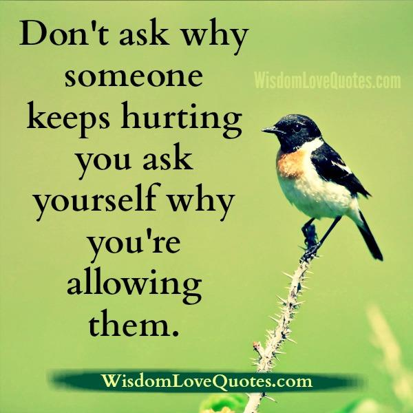 Don't ask why someone keeps hurting you