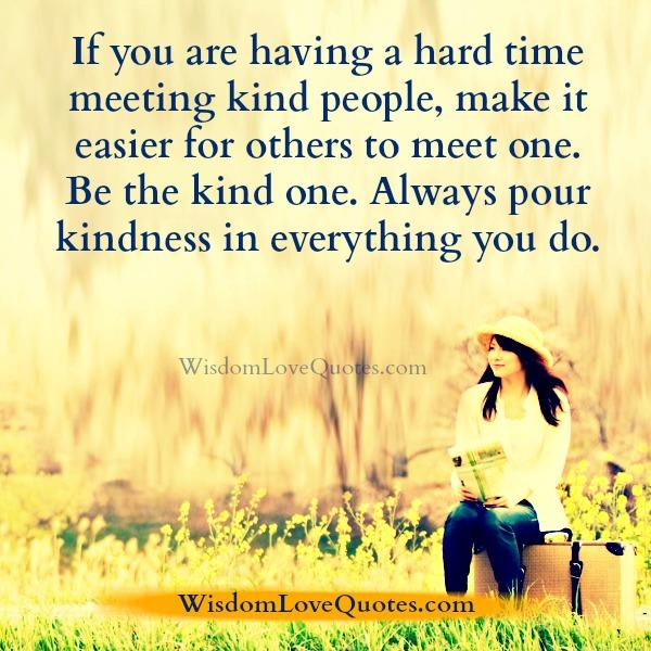 If you are having a hard time meeting kind people