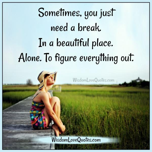 Sometimes you just need a break - Wisdom Love Quotes