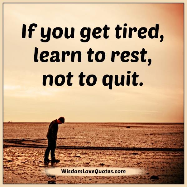 If you get tired learn to rest, not to quit - Wisdom Love